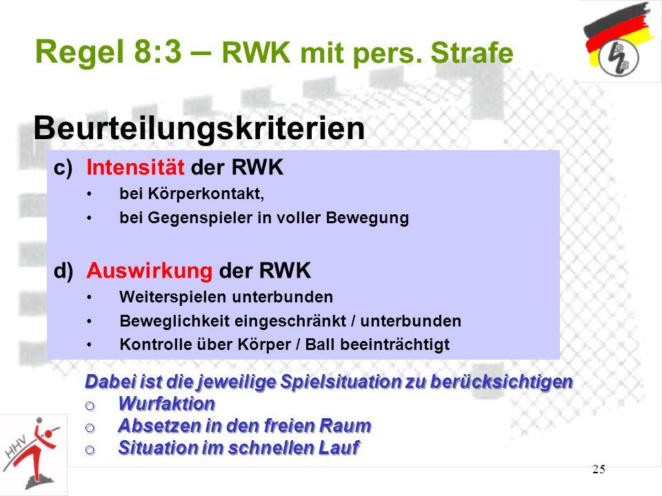 25 Regel 8:3 – RWK mit pers. Strafe Beurteilungskriterien c)Intensität der RWK bei Körperkontakt, bei Gegenspieler in voller Bewegung d)Auswirkung der