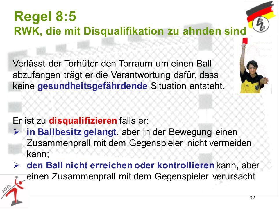 32 Regel 8:5 RWK, die mit Disqualifikation zu ahnden sind Verlässt der Torhüter den Torraum um einen Ball abzufangen trägt er die Verantwortung dafür,