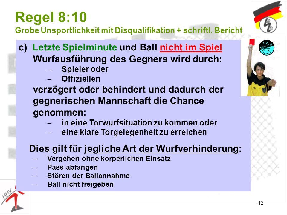 42 Regel 8:10 Grobe Unsportlichkeit mit Disqualifikation + schriftl. Bericht c) Letzte Spielminute und Ball nicht im Spiel Wurfausführung des Gegners