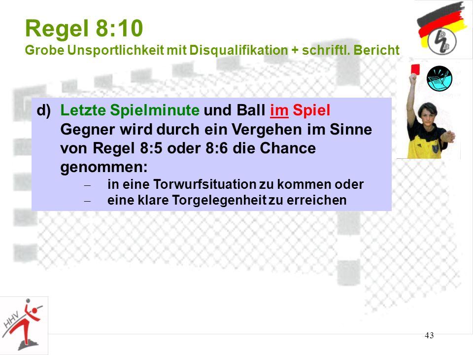 43 Regel 8:10 Grobe Unsportlichkeit mit Disqualifikation + schriftl. Bericht d) Letzte Spielminute und Ball im Spiel Gegner wird durch ein Vergehen im