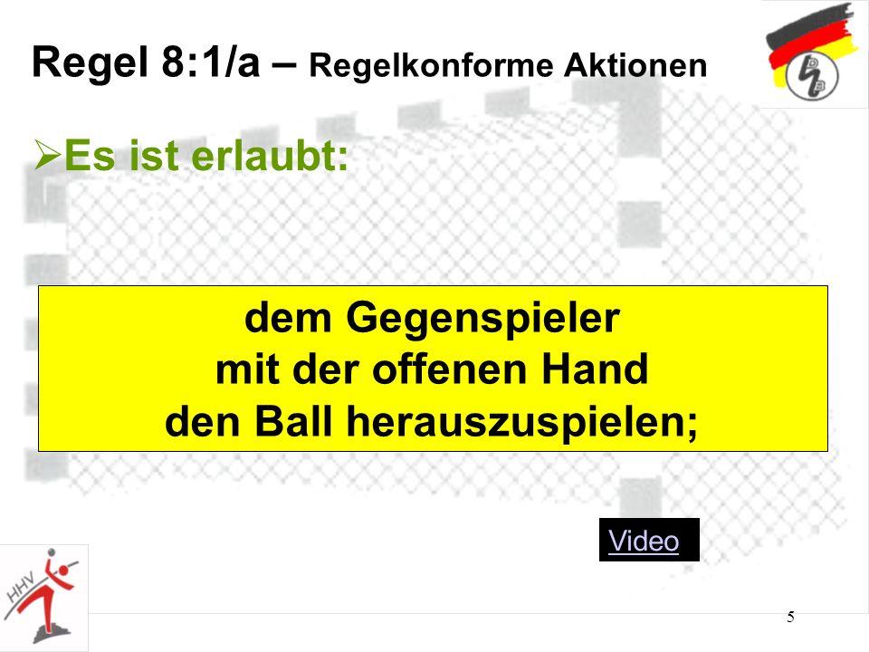 5 Regel 8:1/a – Regelkonforme Aktionen Es ist erlaubt: dem Gegenspieler mit der offenen Hand den Ball herauszuspielen; Video