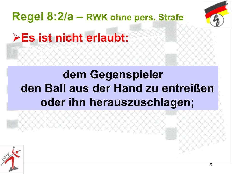 9 Regel 8:2/a – RWK ohne pers. Strafe dem Gegenspieler den Ball aus der Hand zu entreißen oder ihn herauszuschlagen; Es ist nicht erlaubt: