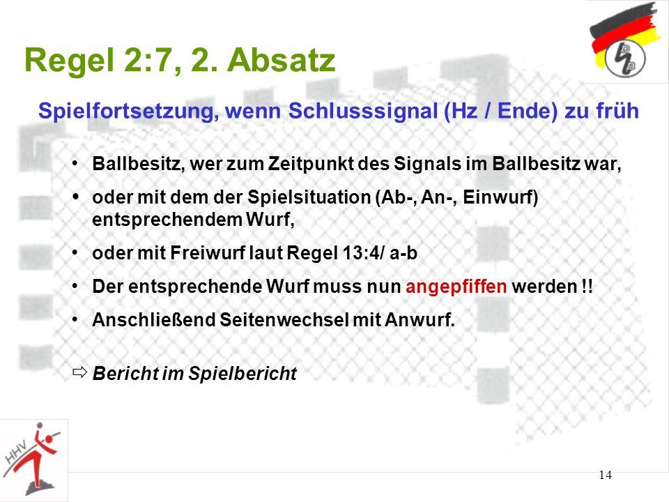 14 Regel 2:7, 2. Absatz Spielfortsetzung, wenn Schlusssignal (Hz / Ende) zu früh Ballbesitz, wer zum Zeitpunkt des Signals im Ballbesitz war, oder mit