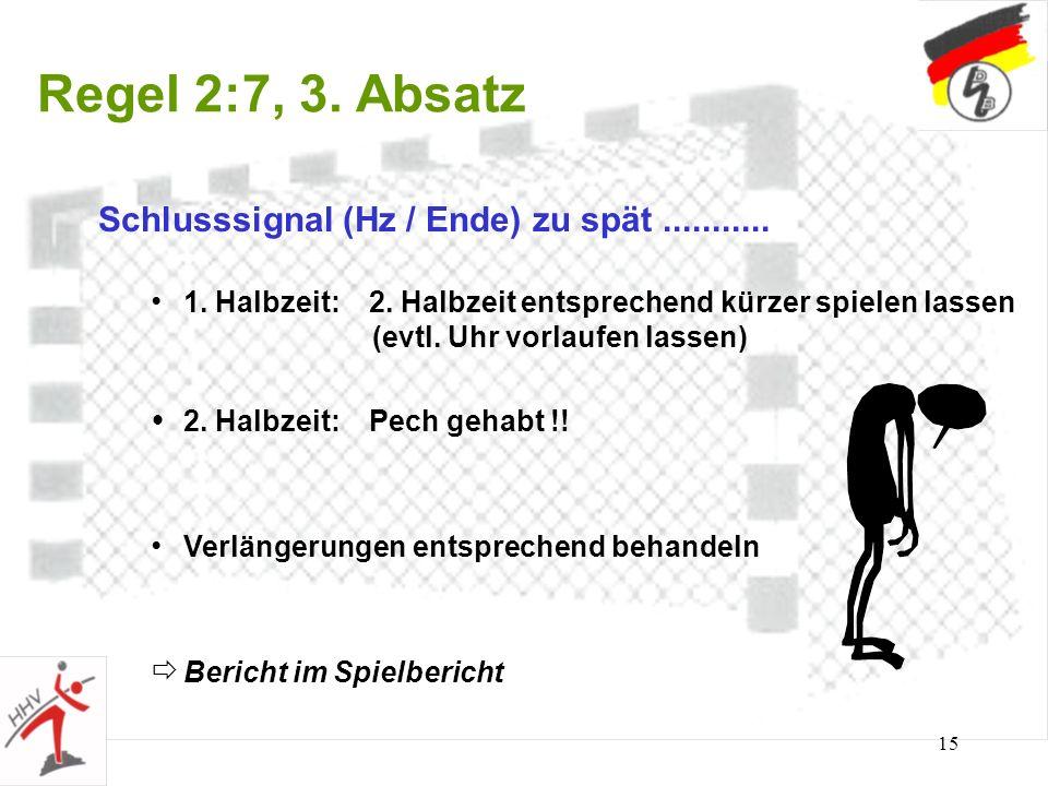 15 Regel 2:7, 3. Absatz Schlusssignal (Hz / Ende) zu spät........... 1. Halbzeit: 2. Halbzeit entsprechend kürzer spielen lassen (evtl. Uhr vorlaufen