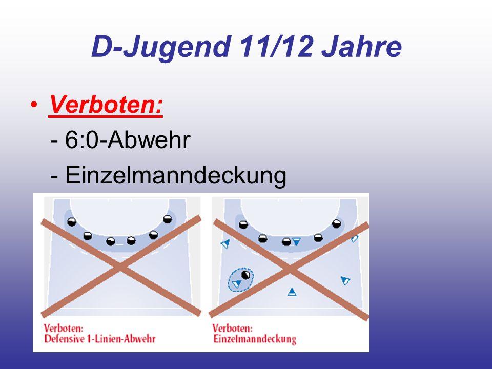 D-Jugend 11/12 Jahre Verboten: - 6:0-Abwehr - Einzelmanndeckung