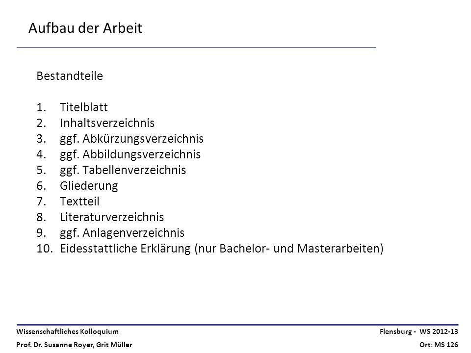 Wissenschaftliches Kolloquium Prof. Dr. Susanne Royer, Grit Müller Flensburg - WS 2012-13 Ort: MS 126 Aufbau der Arbeit Bestandteile 1.Titelblatt 2.In