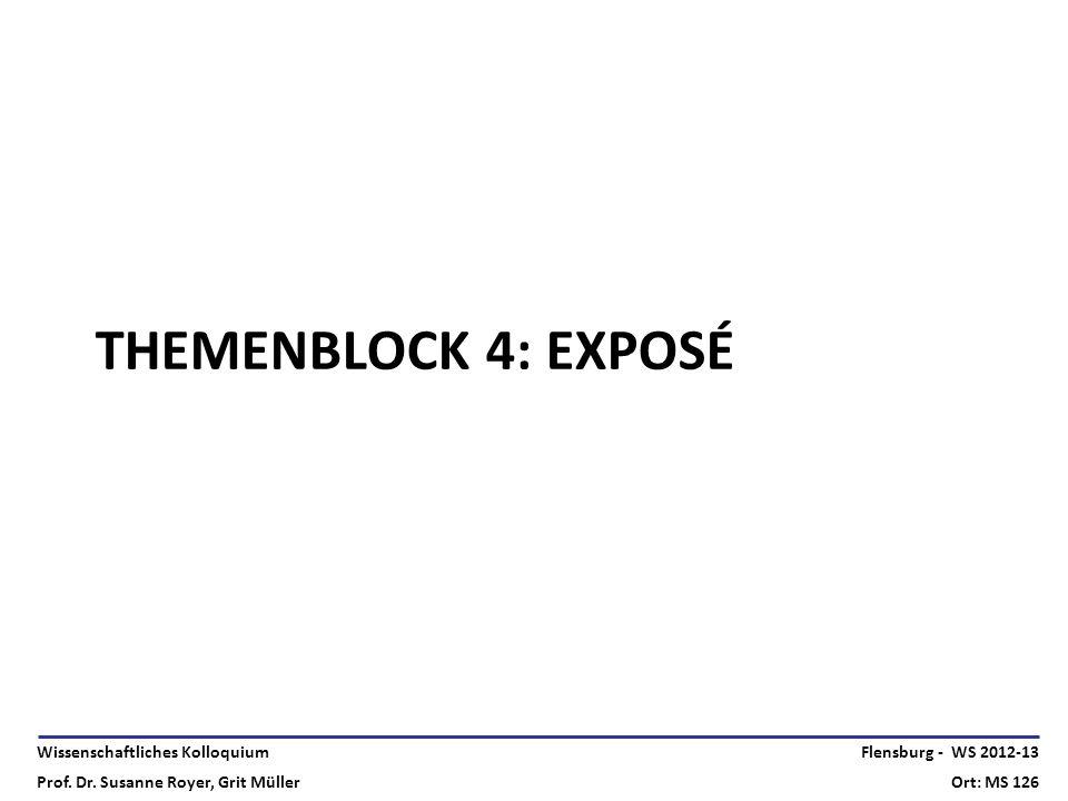 Wissenschaftliches Kolloquium Prof. Dr. Susanne Royer, Grit Müller Flensburg - WS 2012-13 Ort: MS 126 THEMENBLOCK 4: EXPOSÉ