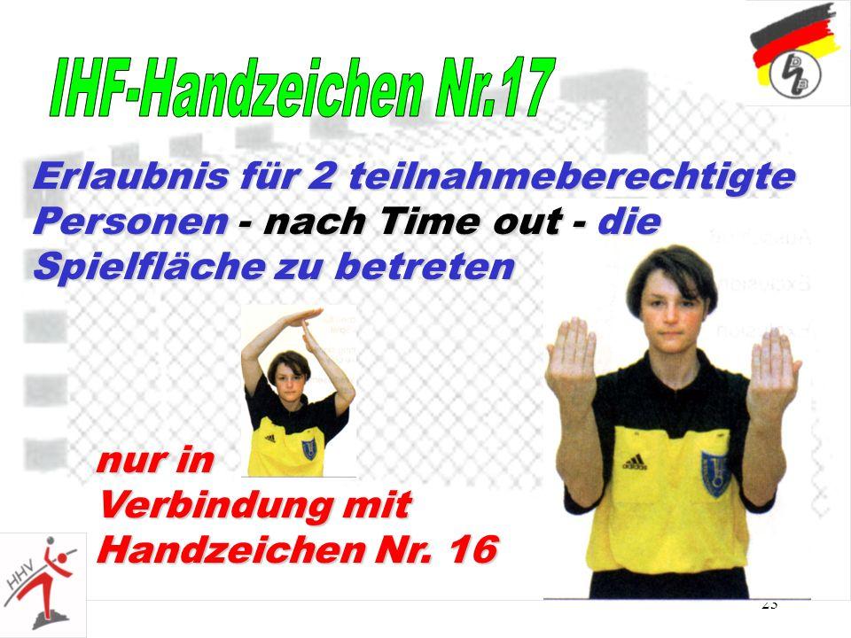 23 nur in Verbindung mit Handzeichen Nr. 16 Erlaubnis für 2 teilnahmeberechtigte Personen - nach Time out - die Spielfläche zu betreten