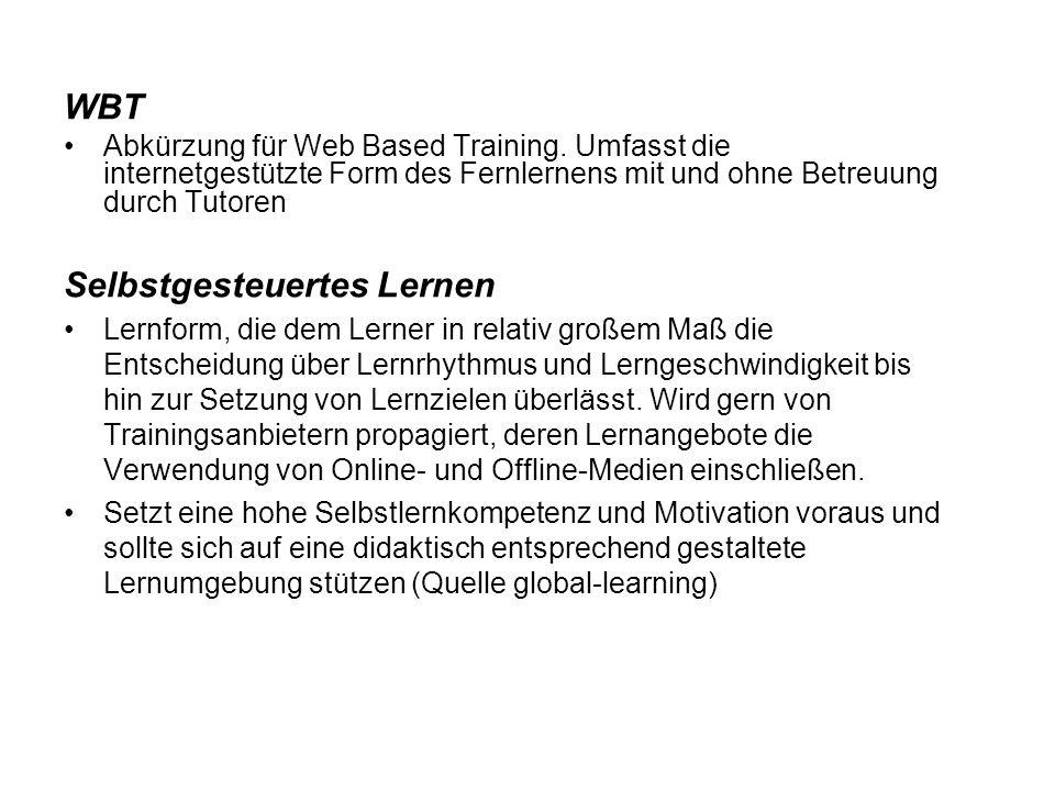 WBT Abkürzung für Web Based Training. Umfasst die internetgestützte Form des Fernlernens mit und ohne Betreuung durch Tutoren Selbstgesteuertes Lernen