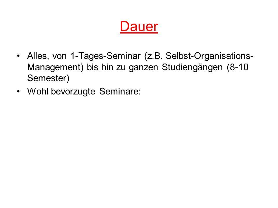 Dauer Alles, von 1-Tages-Seminar (z.B. Selbst-Organisations- Management) bis hin zu ganzen Studiengängen (8-10 Semester) Wohl bevorzugte Seminare: