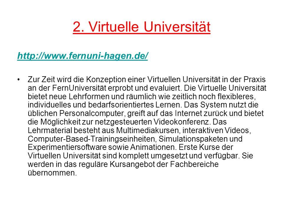 2. Virtuelle Universität http://www.fernuni-hagen.de/ Zur Zeit wird die Konzeption einer Virtuellen Universität in der Praxis an der FernUniversität e