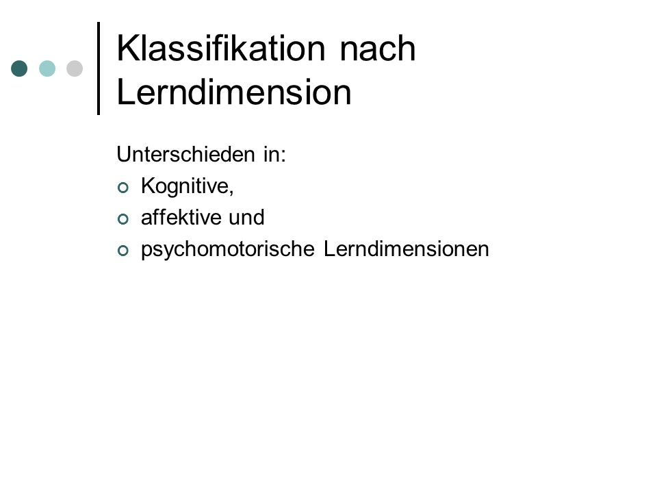 Klassifikation nach Lerndimension Unterschieden in: Kognitive, affektive und psychomotorische Lerndimensionen