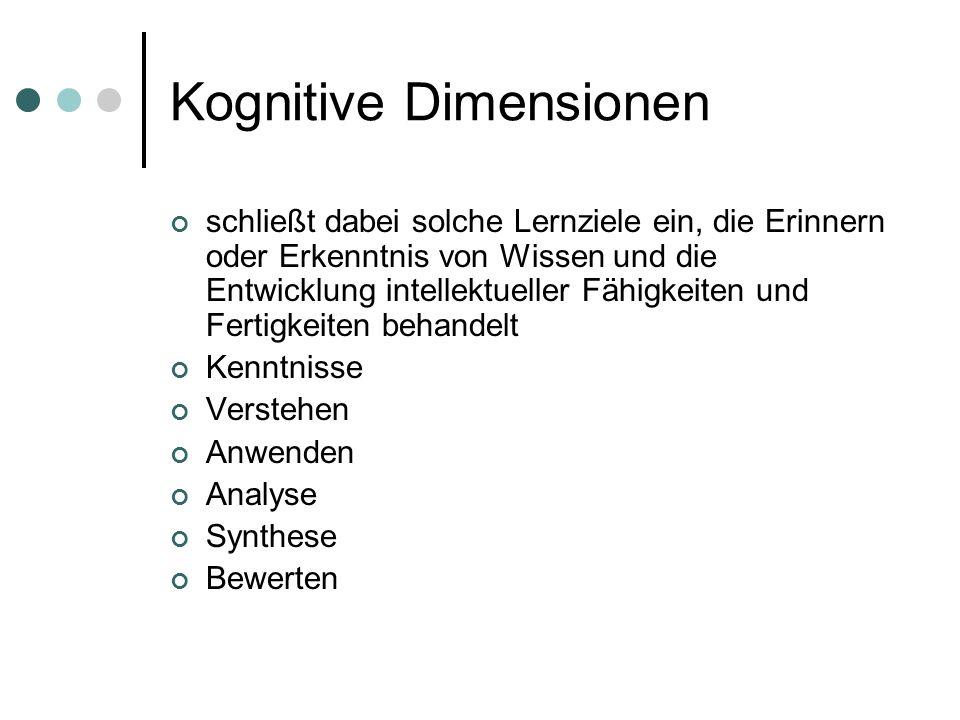 Kognitive Dimensionen schließt dabei solche Lernziele ein, die Erinnern oder Erkenntnis von Wissen und die Entwicklung intellektueller Fähigkeiten und