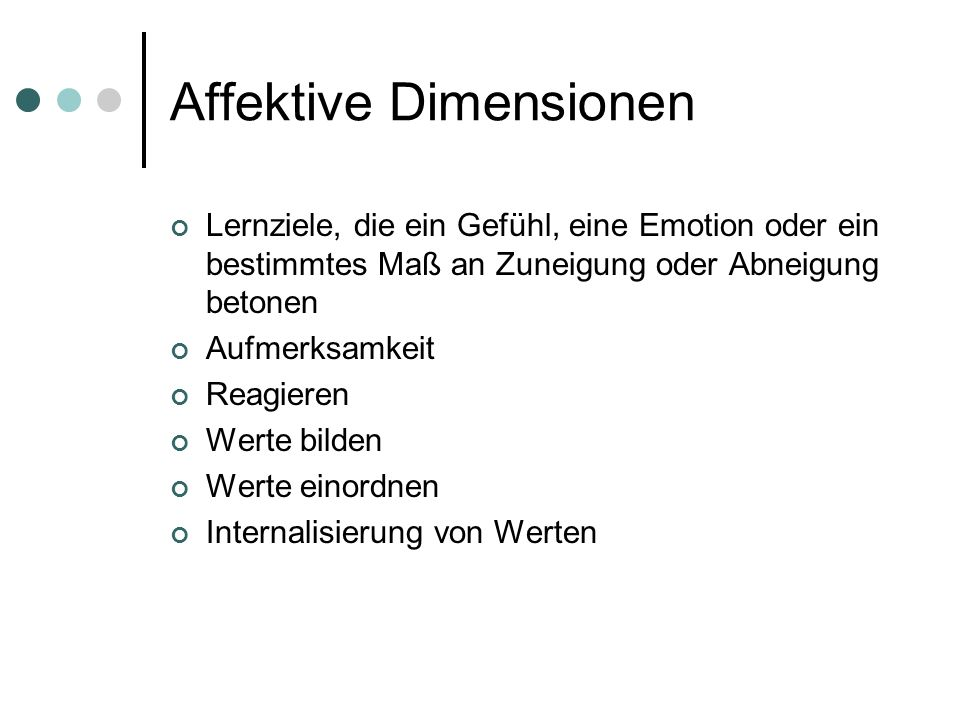 Affektive Dimensionen Lernziele, die ein Gefühl, eine Emotion oder ein bestimmtes Maß an Zuneigung oder Abneigung betonen Aufmerksamkeit Reagieren Wer