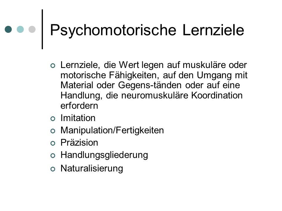 Psychomotorische Lernziele Lernziele, die Wert legen auf muskuläre oder motorische Fähigkeiten, auf den Umgang mit Material oder Gegens-tänden oder au