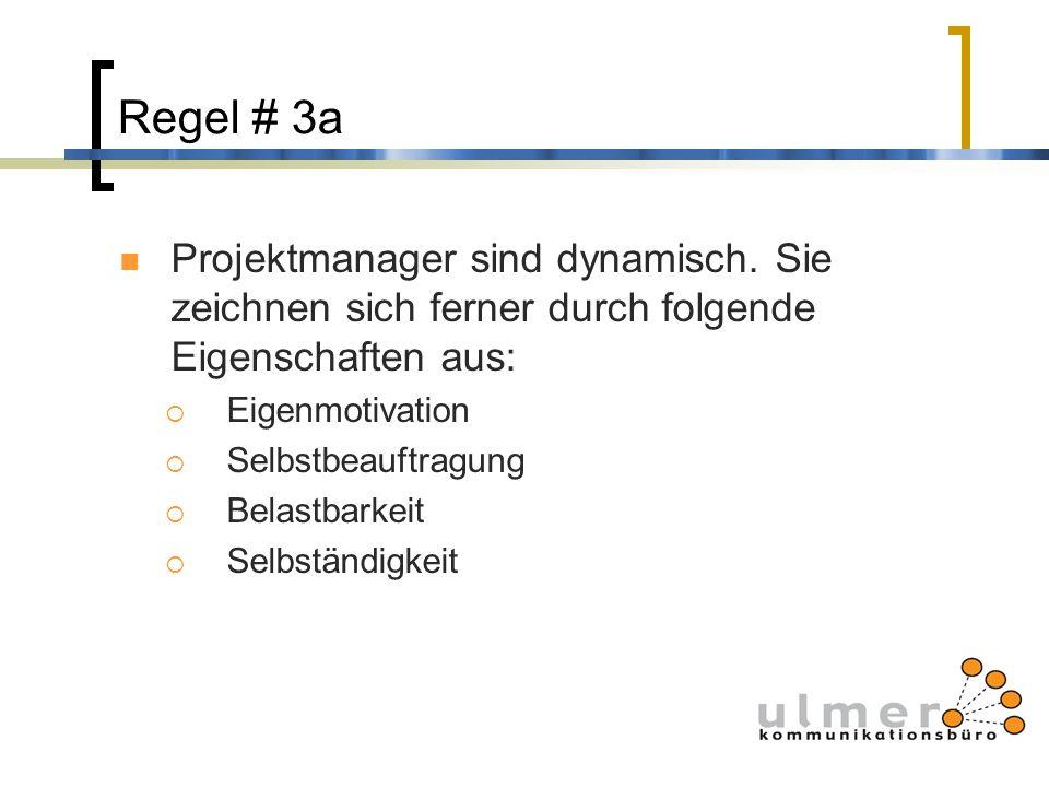 Regel # 3a Projektmanager sind dynamisch. Sie zeichnen sich ferner durch folgende Eigenschaften aus: Eigenmotivation Selbstbeauftragung Belastbarkeit