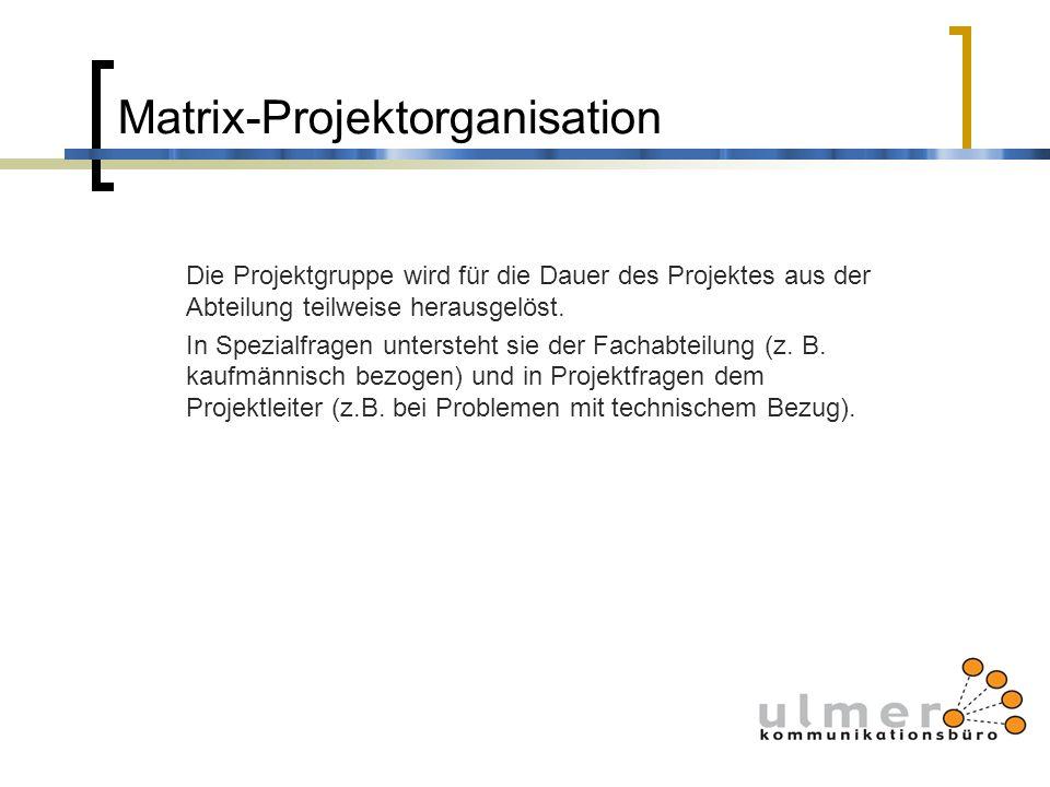 Matrix-Projektorganisation Die Projektgruppe wird für die Dauer des Projektes aus der Abteilung teilweise herausgelöst. In Spezialfragen untersteht si
