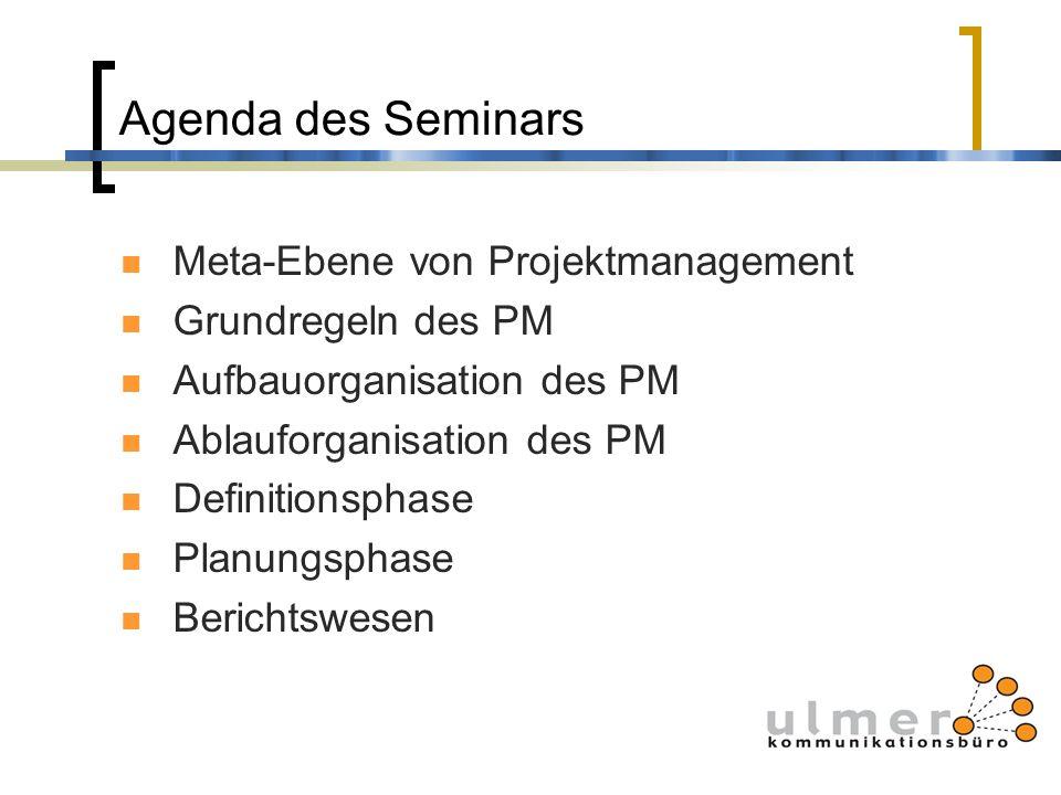 Agenda des Seminars Meta-Ebene von Projektmanagement Grundregeln des PM Aufbauorganisation des PM Ablauforganisation des PM Definitionsphase Planungsp