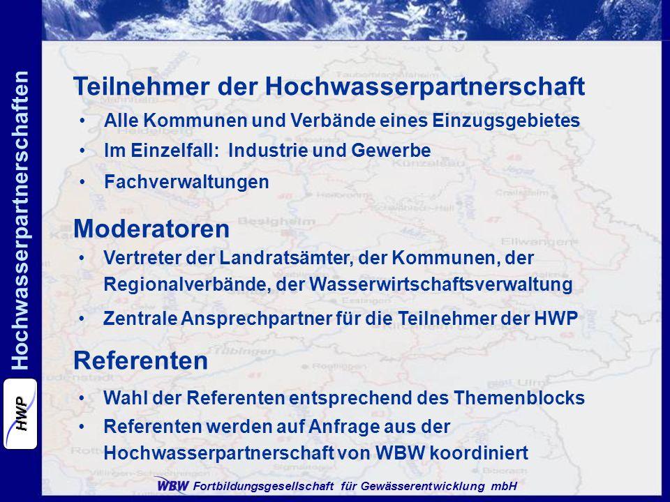 Fortbildungsgesellschaft für Gewässerentwicklung mbH Hochwasserpartnerschaften HWP Referenten Wahl der Referenten entsprechend des Themenblocks Referenten werden auf Anfrage aus der Hochwasserpartnerschaft von WBW koordiniert Moderatoren Vertreter der Landratsämter, der Kommunen, der Regionalverbände, der Wasserwirtschaftsverwaltung Zentrale Ansprechpartner für die Teilnehmer der HWP Teilnehmer der Hochwasserpartnerschaft Alle Kommunen und Verbände eines Einzugsgebietes Im Einzelfall: Industrie und Gewerbe Fachverwaltungen