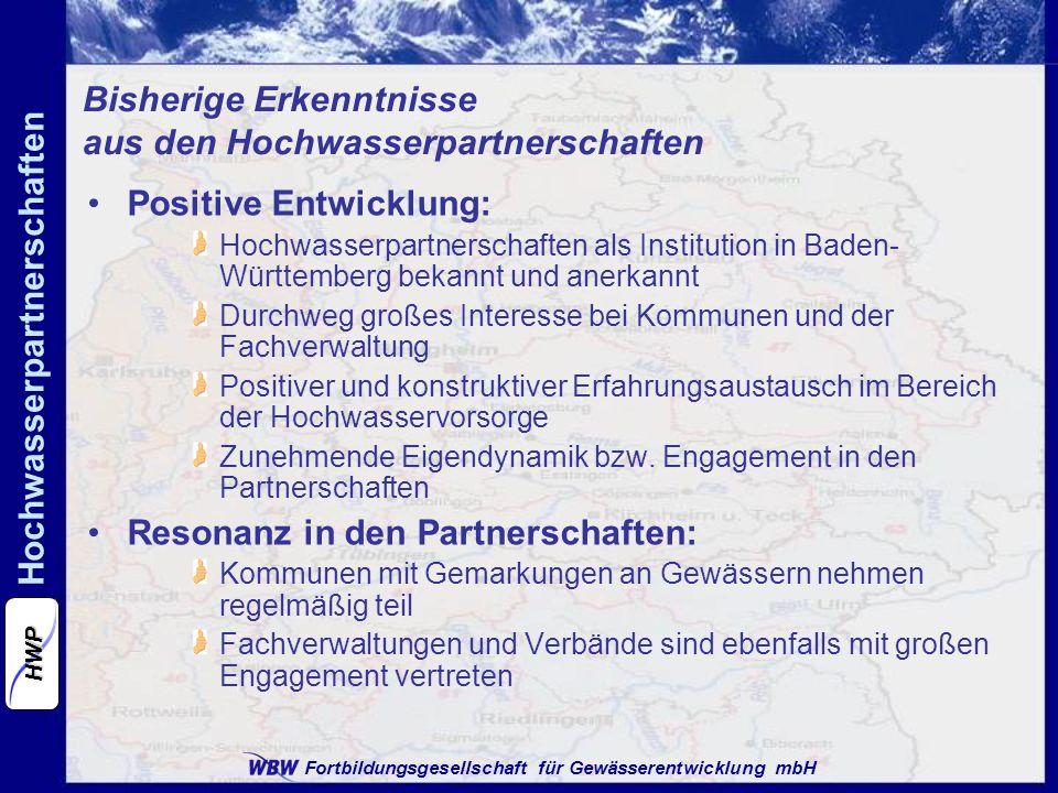 Fortbildungsgesellschaft für Gewässerentwicklung mbH Hochwasserpartnerschaften HWP Bisherige Erkenntnisse aus den Hochwasserpartnerschaften Positive Entwicklung: Hochwasserpartnerschaften als Institution in Baden- Württemberg bekannt und anerkannt Durchweg großes Interesse bei Kommunen und der Fachverwaltung Positiver und konstruktiver Erfahrungsaustausch im Bereich der Hochwasservorsorge Zunehmende Eigendynamik bzw.