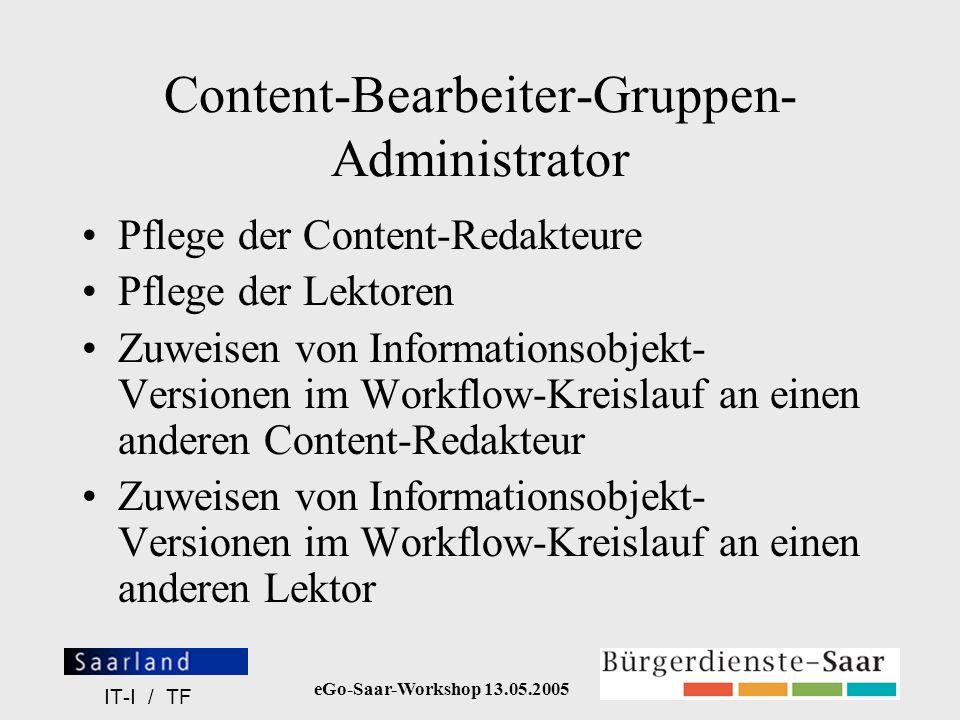 eGo-Saar-Workshop 13.05.2005 IT-I / TF Content-Bearbeiter-Gruppen- Administrator Pflege der Content-Redakteure Pflege der Lektoren Zuweisen von Inform
