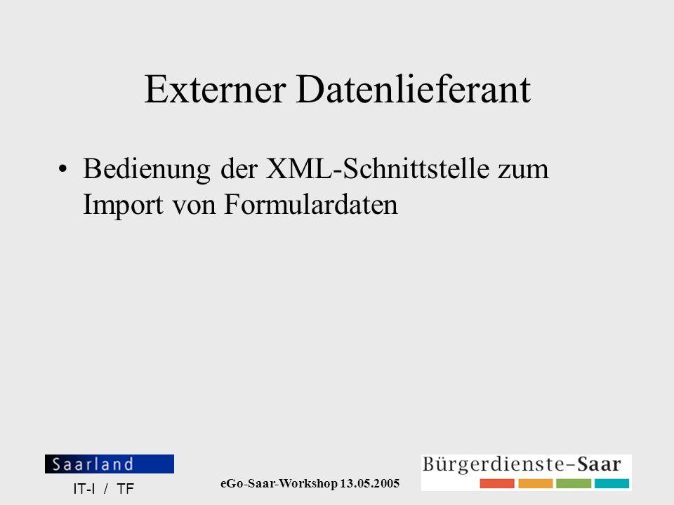 eGo-Saar-Workshop 13.05.2005 IT-I / TF Externer Datenlieferant Bedienung der XML-Schnittstelle zum Import von Formulardaten