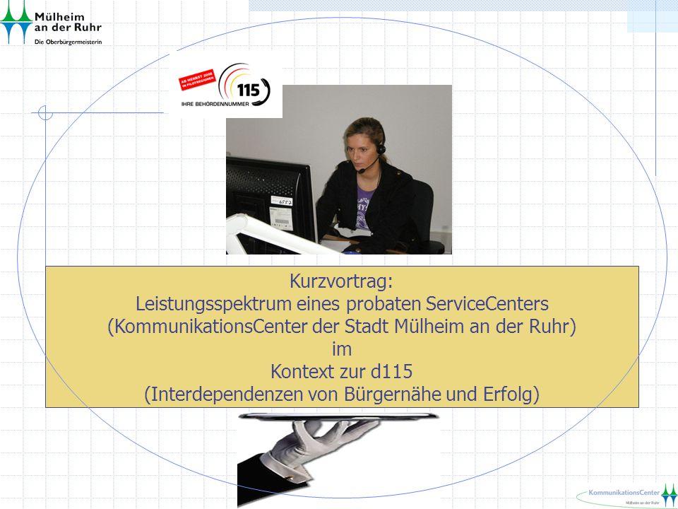 Kurzvortrag: Leistungsspektrum eines probaten ServiceCenters (KommunikationsCenter der Stadt Mülheim an der Ruhr) im Kontext zur d115 (Interdependenzen von Bürgernähe und Erfolg)