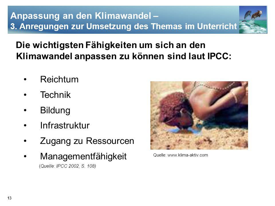13 Die wichtigsten Fähigkeiten um sich an den Klimawandel anpassen zu können sind laut IPCC: Reichtum Technik Bildung Infrastruktur Zugang zu Ressourc