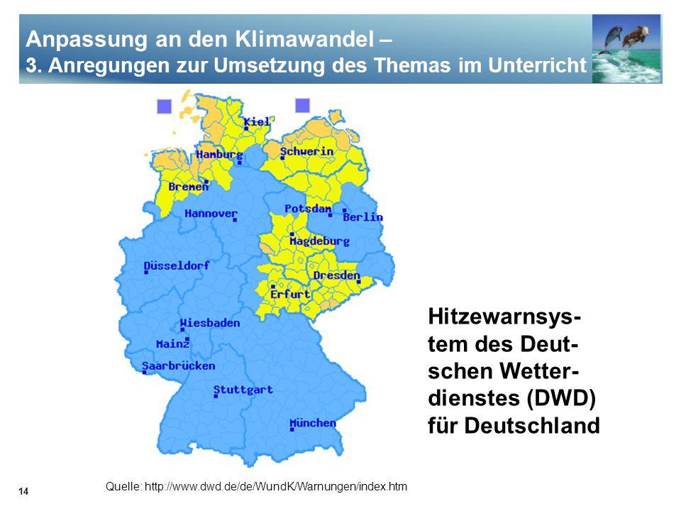 14 Quelle: http://www.dwd.de/de/WundK/Warnungen/index.htm Hitzewarnsys- tem des Deut- schen Wetter- dienstes (DWD) für Deutschland Anpassung an den Kl