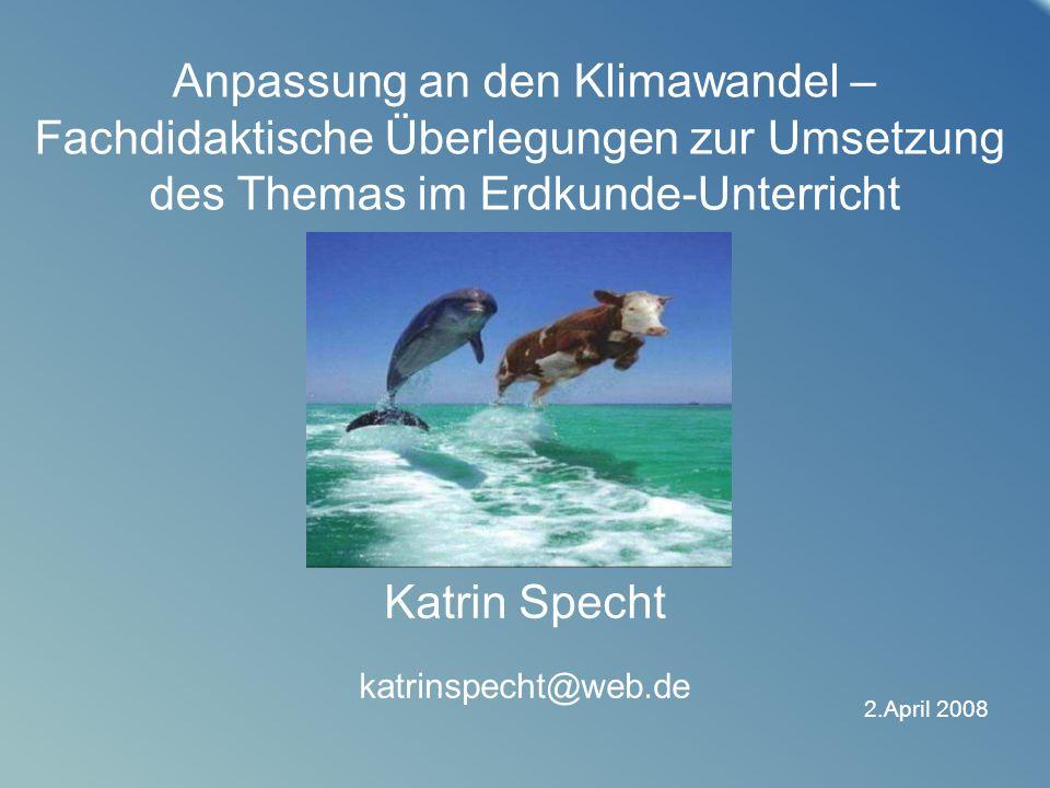 21 2.April 2008 Anpassung an den Klimawandel – Fachdidaktische Überlegungen zur Umsetzung des Themas im Erdkunde-Unterricht Katrin Specht katrinspecht