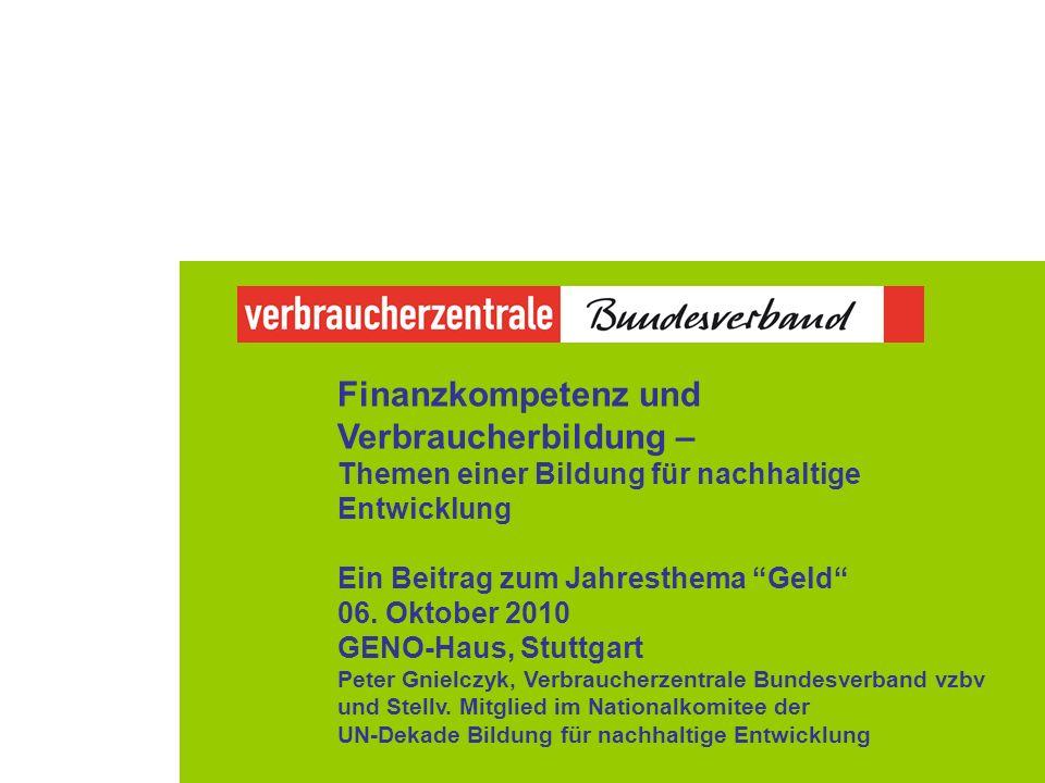 Finanzkompetenz und Verbraucherbildung – Themen einer Bildung für nachhaltige Entwicklung Ein Beitrag zum Jahresthema Geld 06. Oktober 2010 GENO-Haus,