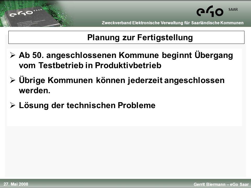 27. Mai 2008 SAAR Gerrit Biermann – eGo Saar Zweckverband Elektronische Verwaltung für Saarländische Kommunen Planung zur Fertigstellung Ab 50. angesc