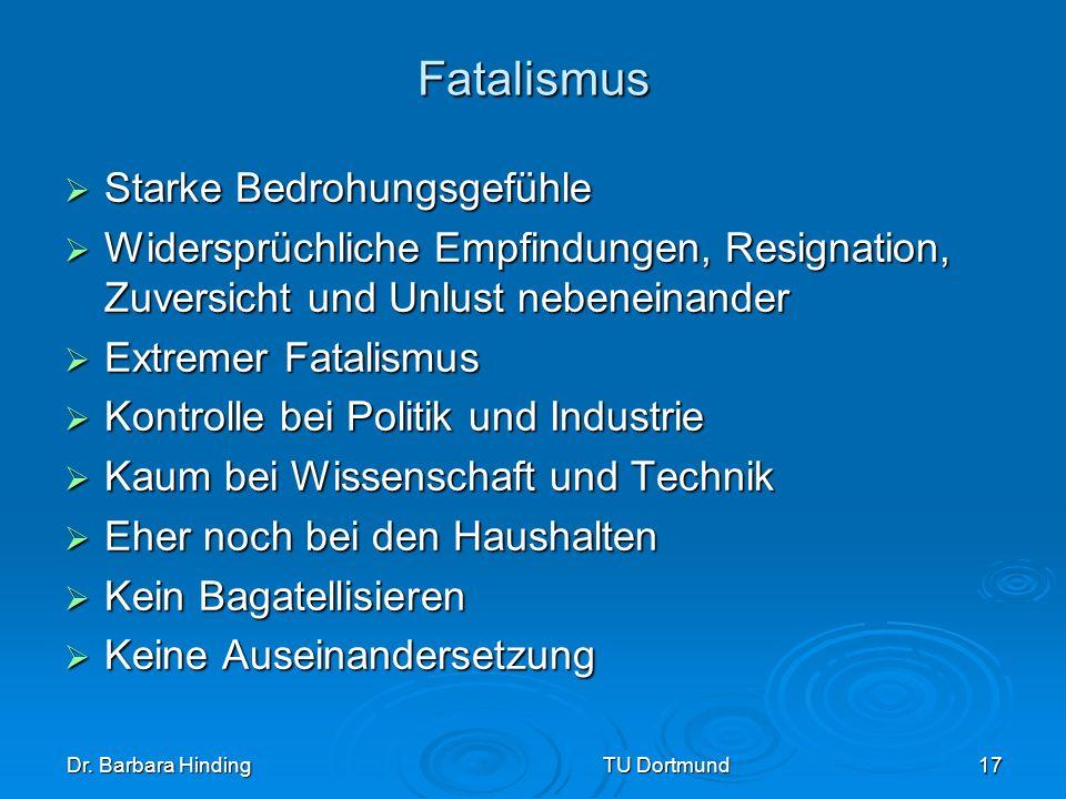 Dr. Barbara Hinding TU Dortmund 17 Fatalismus Starke Bedrohungsgefühle Starke Bedrohungsgefühle Widersprüchliche Empfindungen, Resignation, Zuversicht