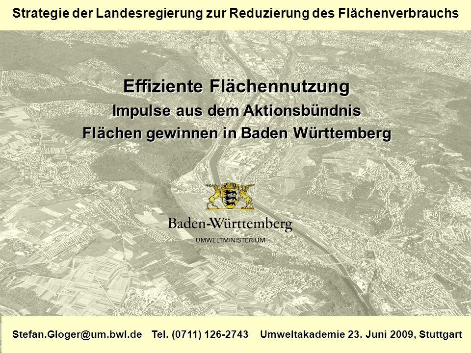 Effiziente Flächennutzung Impulse aus dem Aktionsbündnis Flächen gewinnen in Baden Württemberg Stefan.Gloger@um.bwl.de Tel. (0711) 126-2743 Umweltakad