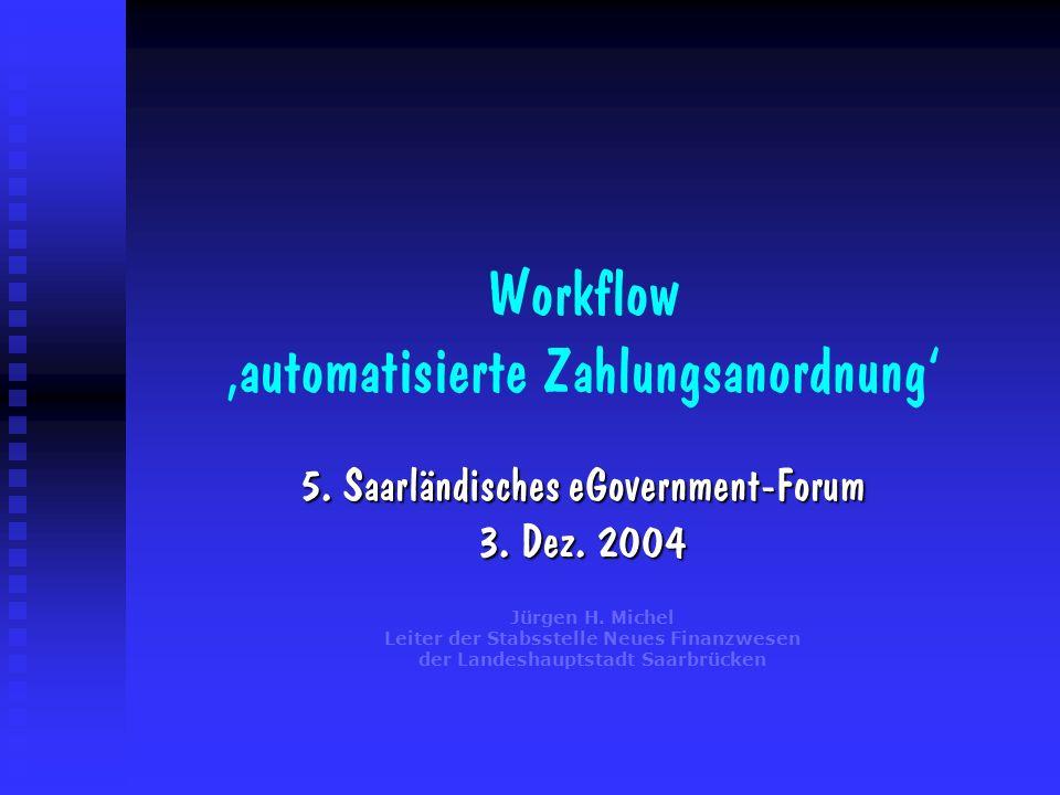 Workflow automatisierte Zahlungsanordnung 5. Saarländisches eGovernment-Forum 3. Dez. 2004 Jürgen H. Michel Leiter der Stabsstelle Neues Finanzwesen d