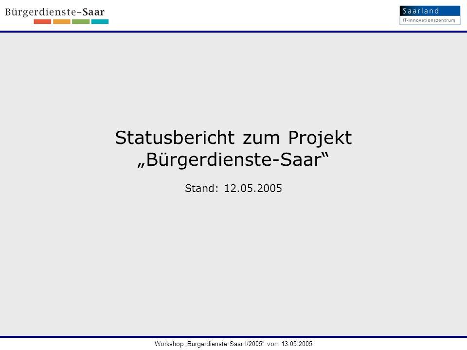 Statusbericht zum Projekt Bürgerdienste-Saar Stand: 12.05.2005 Workshop Bürgerdienste Saar I/2005 vom 13.05.2005