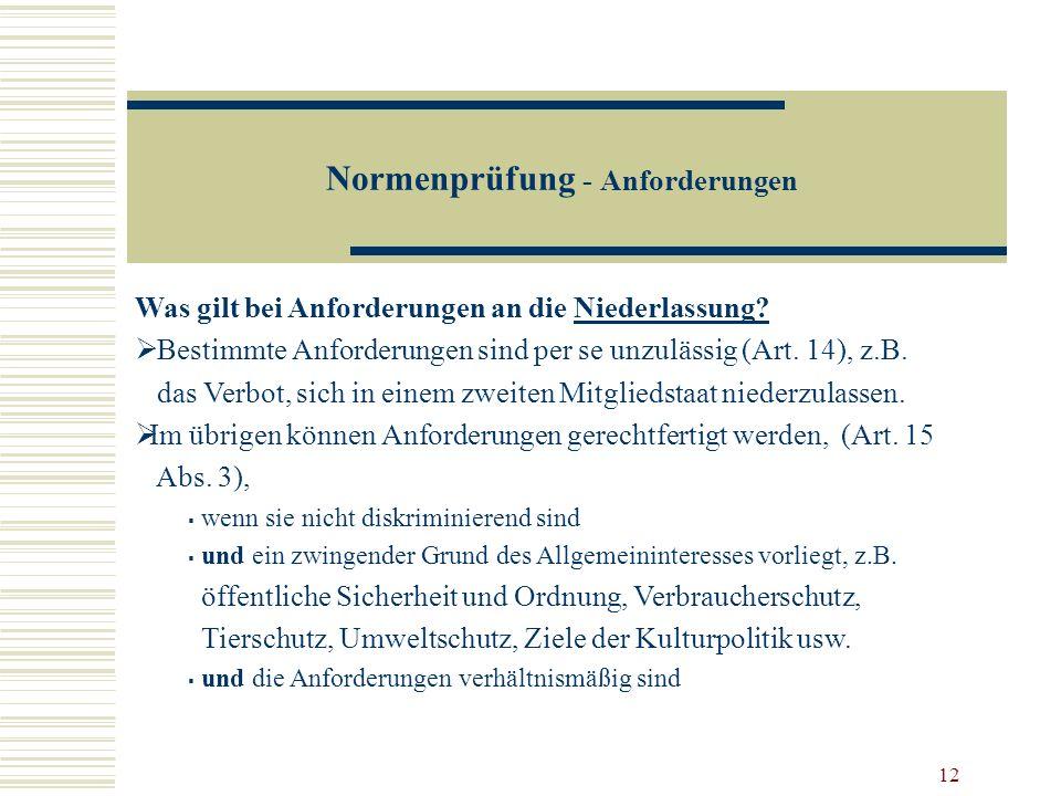12 Normenprüfung - Anforderungen Was gilt bei Anforderungen an die Niederlassung? Bestimmte Anforderungen sind per se unzulässig (Art. 14), z.B. das V