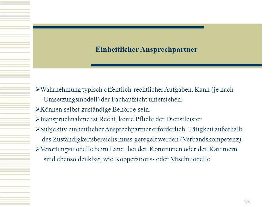 22 Einheitlicher Ansprechpartner Wahrnehmung typisch öffentlich-rechtlicher Aufgaben. Kann (je nach Umsetzungsmodell) der Fachaufsicht unterstehen. Kö