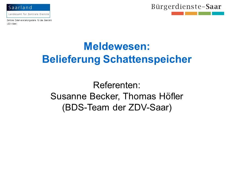 Zentrale Datenverarbeitungsstelle für das Saarland (ZDV-Saar) Meldewesen: Belieferung Schattenspeicher Referenten: Susanne Becker, Thomas Höfler (BDS-