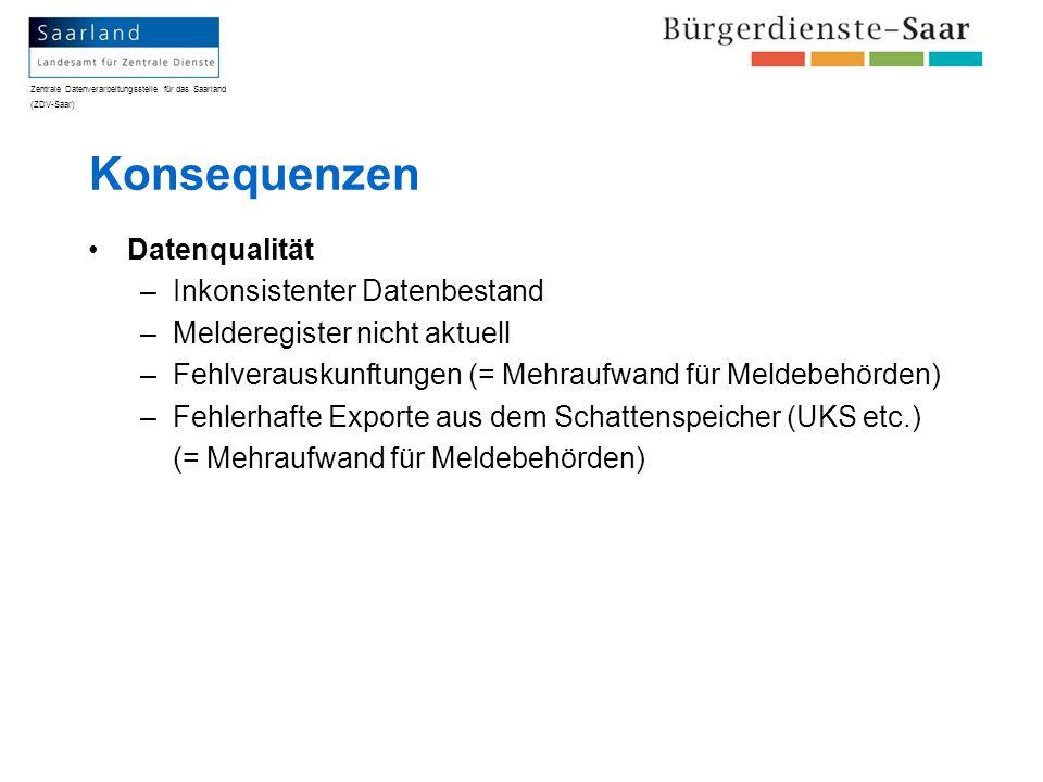 Zentrale Datenverarbeitungsstelle für das Saarland (ZDV-Saar) Konsequenzen Datenqualität –Inkonsistenter Datenbestand –Melderegister nicht aktuell –Fe