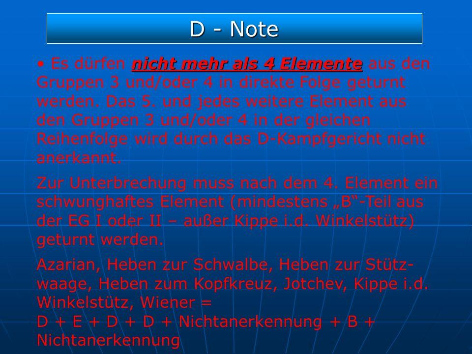D - Note nicht mehr als 4 Elemente Es dürfen nicht mehr als 4 Elemente aus den Gruppen 3 und/oder 4 in direkte Folge geturnt werden. Das 5. und jedes