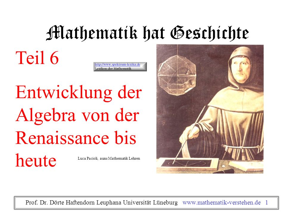 Mathematik hat Geschichte Teil 6 Entwicklung der Algebra von der Renaissance bis heute Luca Pacioli, auns Mathematik Lehren Prof. Dr. Dörte Haftendorn