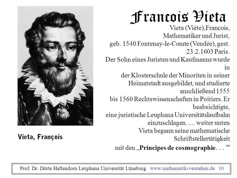 Francois Vieta Vieta (Viéte),Francois, Mathematiker und Jurist, geb. 1540 Fontenay-le-Comte (Vendée), gest. 23.2.1603 Paris. Der Sohn eines Juristen u