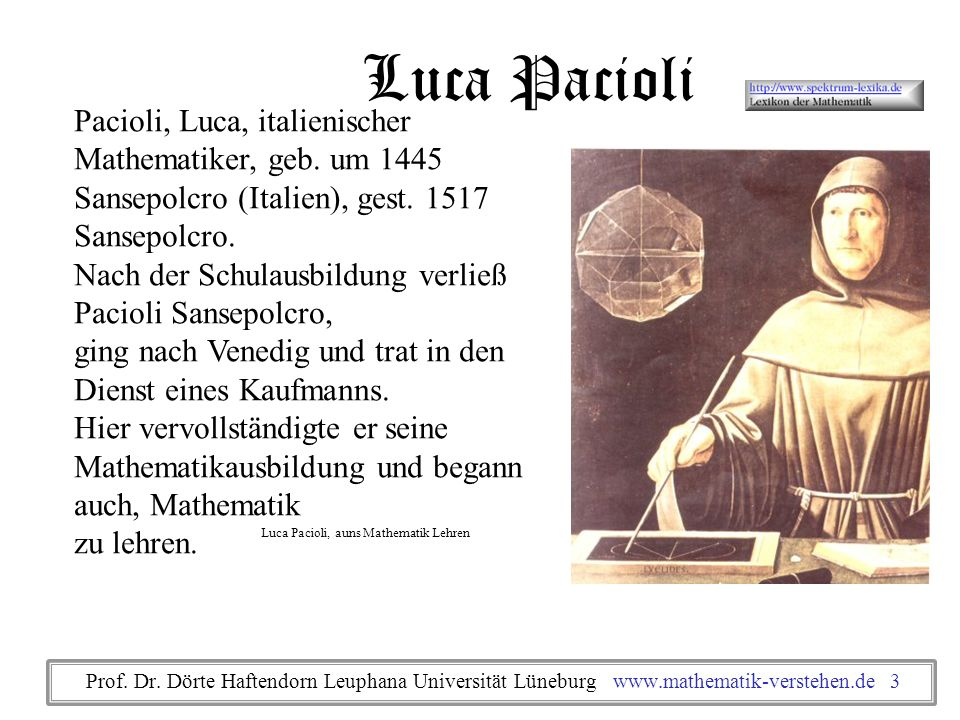 Pacioli, Luca, italienischer Mathematiker, geb. um 1445 Sansepolcro (Italien), gest. 1517 Sansepolcro. Nach der Schulausbildung verließ Pacioli Sansep