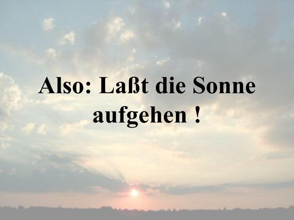 Also: Laßt die Sonne aufgehen !