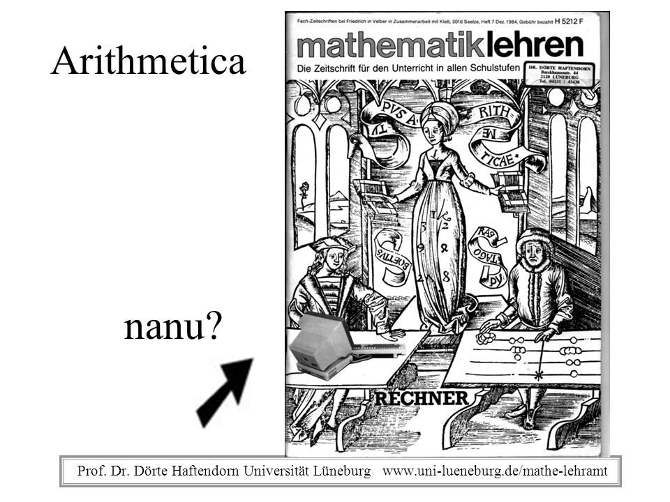 Prof. Dr. Dörte Haftendorn Universität Lüneburg www.uni-lueneburg.de/mathe-lehramt Arithmetica nanu?