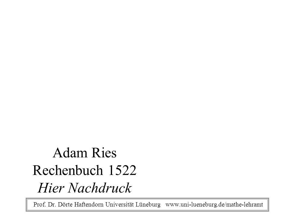 Prof. Dr. Dörte Haftendorn Universität Lüneburg www.uni-lueneburg.de/mathe-lehramt Adam Ries Rechenbuch 1522 Hier Nachdruck
