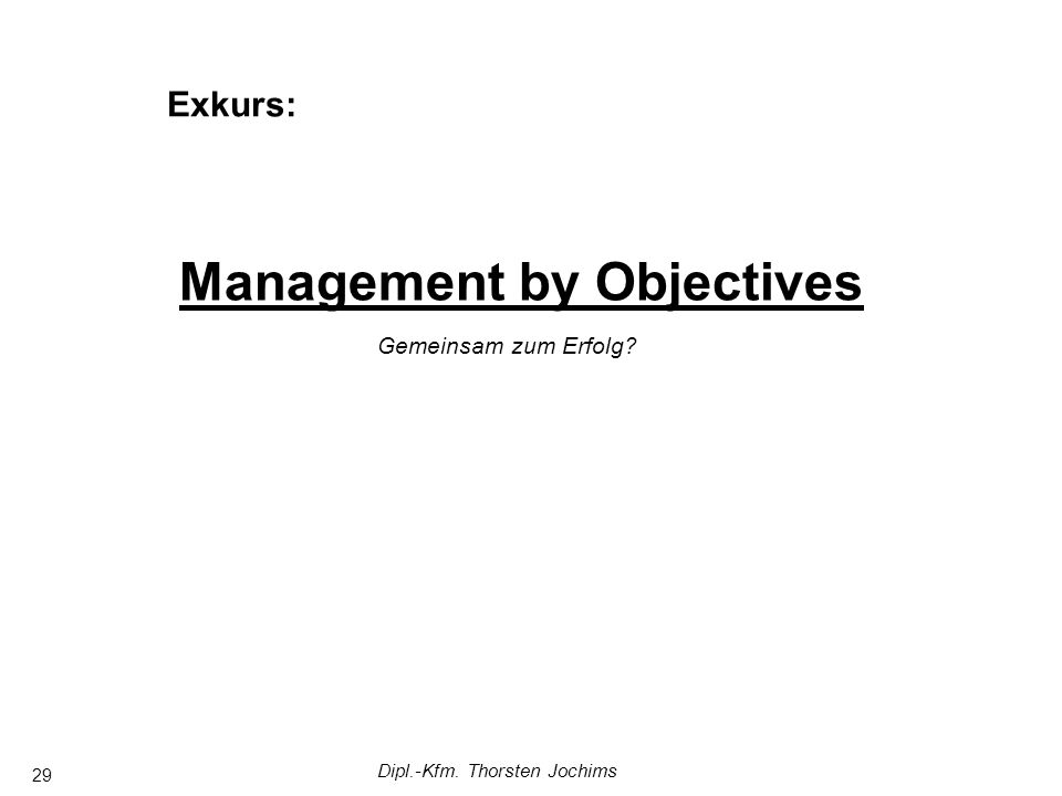 Dipl.-Kfm. Thorsten Jochims 29 Management by Objectives Gemeinsam zum Erfolg Exkurs: