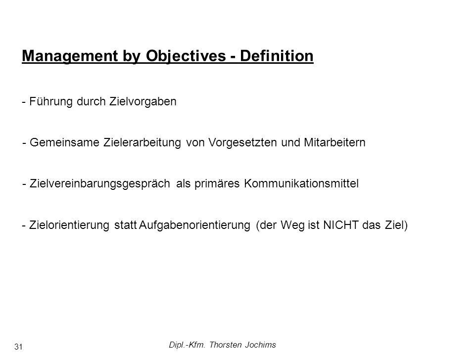 Dipl.-Kfm. Thorsten Jochims 31 Management by Objectives - Definition - Führung durch Zielvorgaben - Gemeinsame Zielerarbeitung von Vorgesetzten und Mi