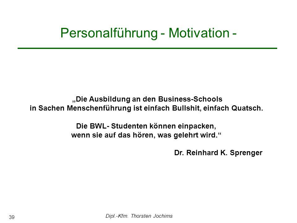 Dipl.-Kfm. Thorsten Jochims 39 Personalführung - Motivation - Die Ausbildung an den Business-Schools in Sachen Menschenführung ist einfach Bullshit, e